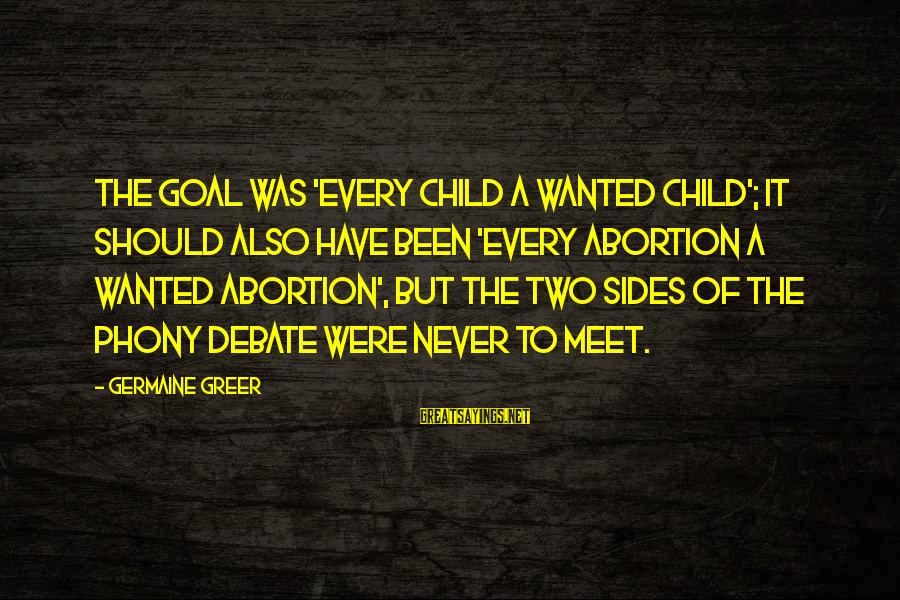Germaine Sayings By Germaine Greer: The goal was 'every child a wanted child'; it should also have been 'every abortion