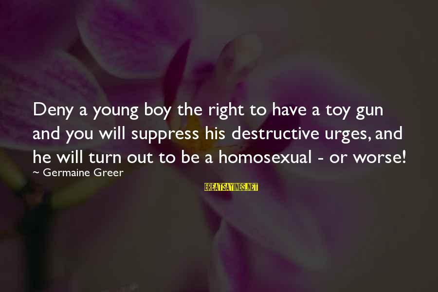 Germaine Sayings By Germaine Greer: Deny a young boy the right to have a toy gun and you will suppress