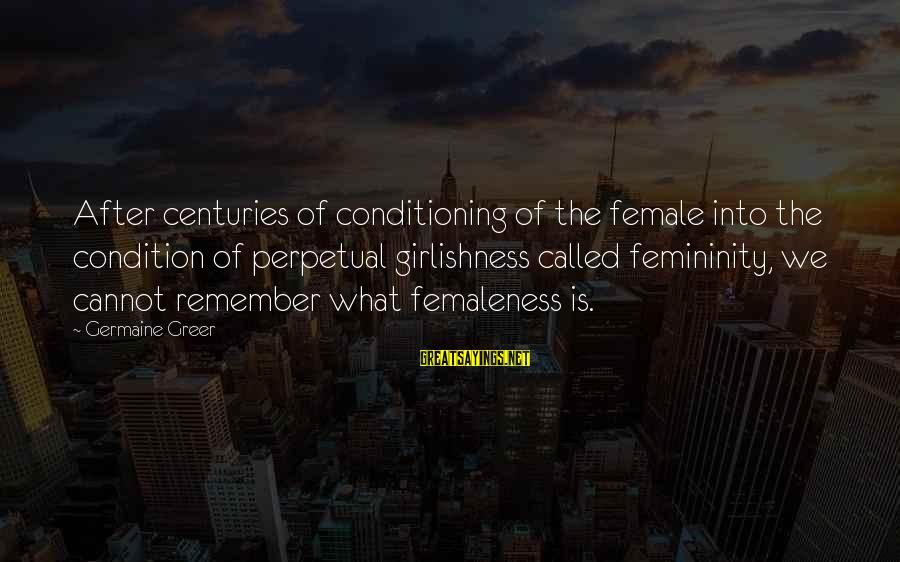 Germaine Sayings By Germaine Greer: After centuries of conditioning of the female into the condition of perpetual girlishness called femininity,
