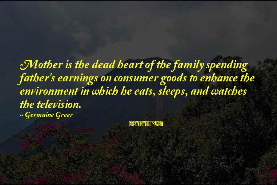 Germaine Sayings By Germaine Greer: Mother is the dead heart of the family spending father's earnings on consumer goods to