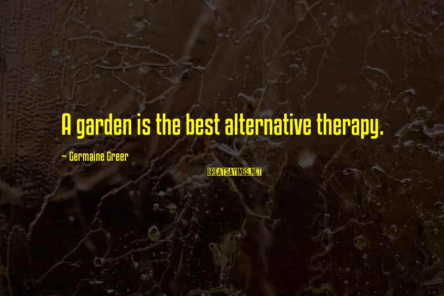 Germaine Sayings By Germaine Greer: A garden is the best alternative therapy.