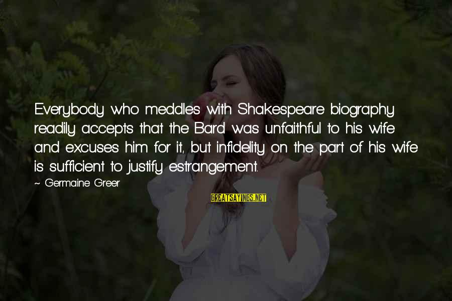 Germaine Sayings By Germaine Greer: Everybody who meddles with Shakespeare biography readily accepts that the Bard was unfaithful to his