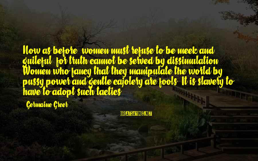 Germaine Sayings By Germaine Greer: Now as before, women must refuse to be meek and guileful, for truth cannot be
