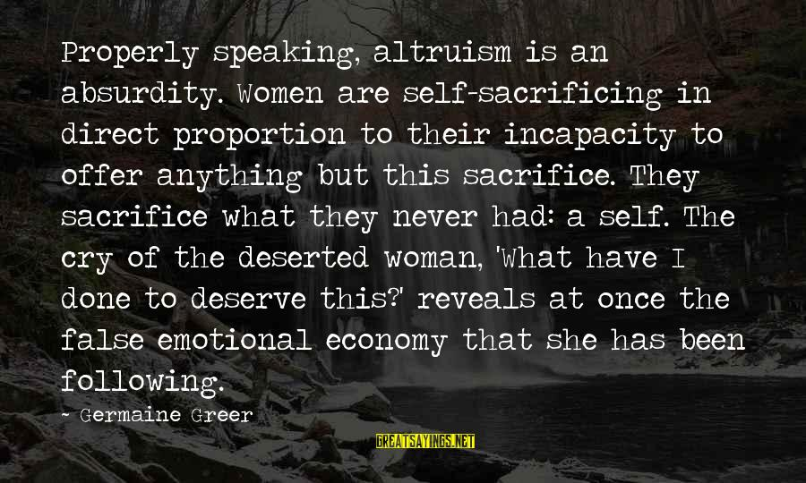 Germaine Sayings By Germaine Greer: Properly speaking, altruism is an absurdity. Women are self-sacrificing in direct proportion to their incapacity
