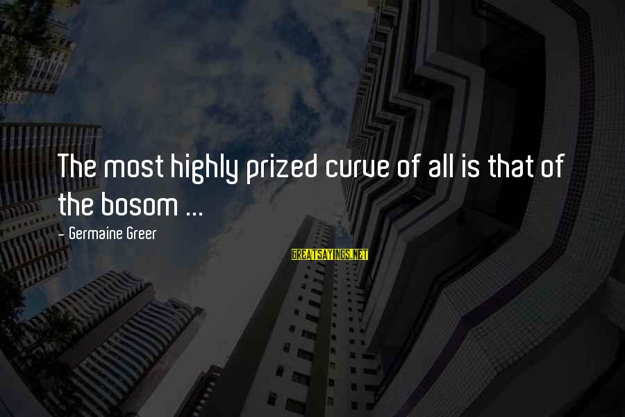 Germaine Sayings By Germaine Greer: The most highly prized curve of all is that of the bosom ...