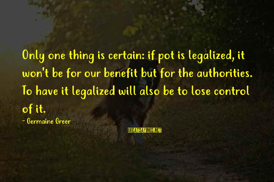 Germaine Sayings By Germaine Greer: Only one thing is certain: if pot is legalized, it won't be for our benefit