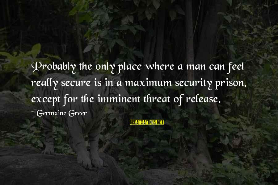 Germaine Sayings By Germaine Greer: Probably the only place where a man can feel really secure is in a maximum