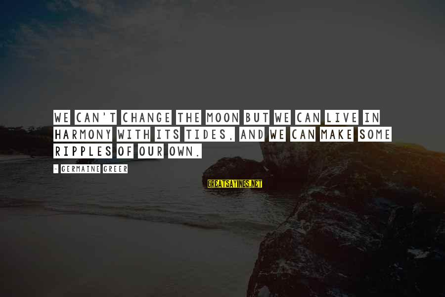Germaine Sayings By Germaine Greer: We can't change the moon but we can live in harmony with its tides, and
