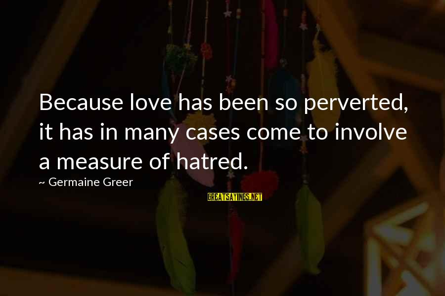 Germaine Sayings By Germaine Greer: Because love has been so perverted, it has in many cases come to involve a