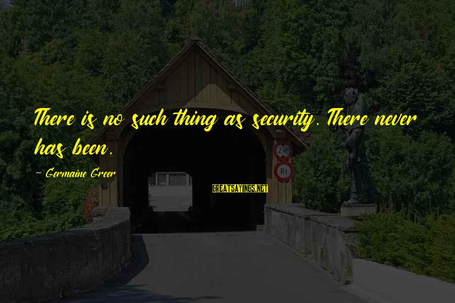 Germaine Sayings By Germaine Greer: There is no such thing as security. There never has been.