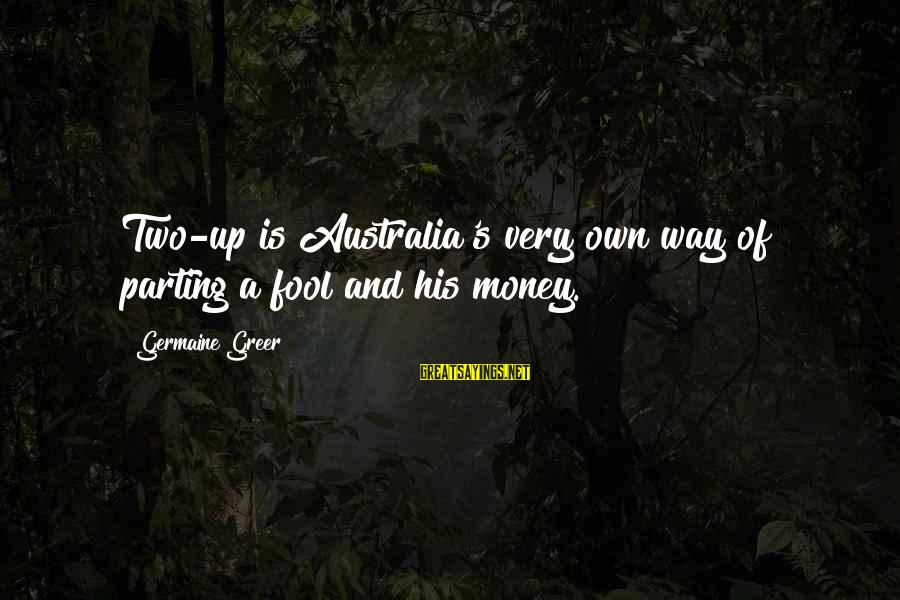 Germaine Sayings By Germaine Greer: Two-up is Australia's very own way of parting a fool and his money.