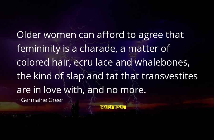 Germaine Sayings By Germaine Greer: Older women can afford to agree that femininity is a charade, a matter of colored
