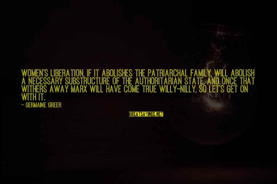 Germaine Sayings By Germaine Greer: Women's liberation, if it abolishes the patriarchal family, will abolish a necessary substructure of the