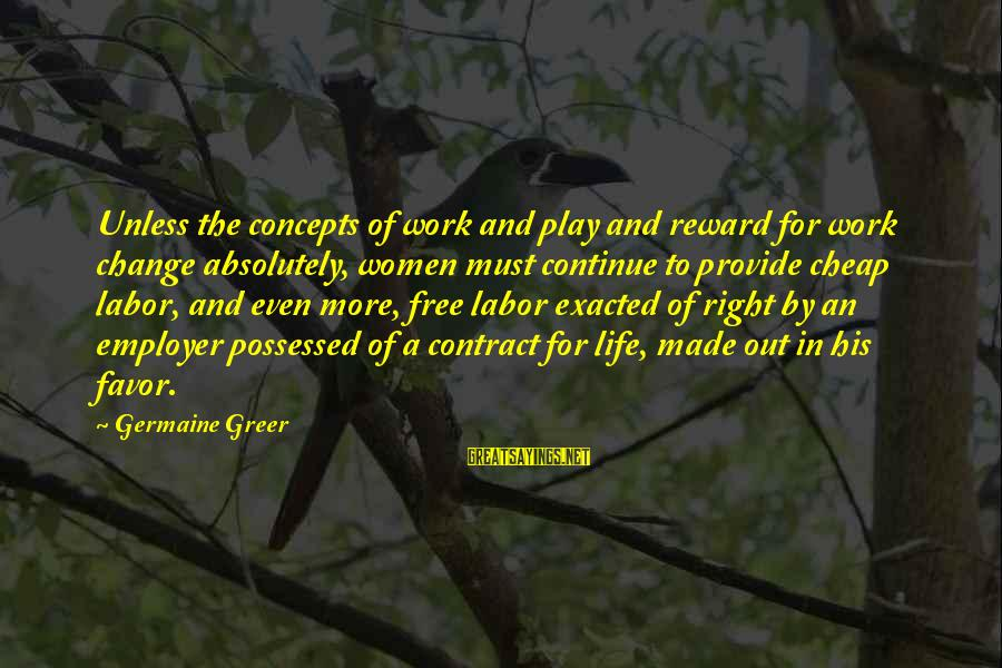 Germaine Sayings By Germaine Greer: Unless the concepts of work and play and reward for work change absolutely, women must