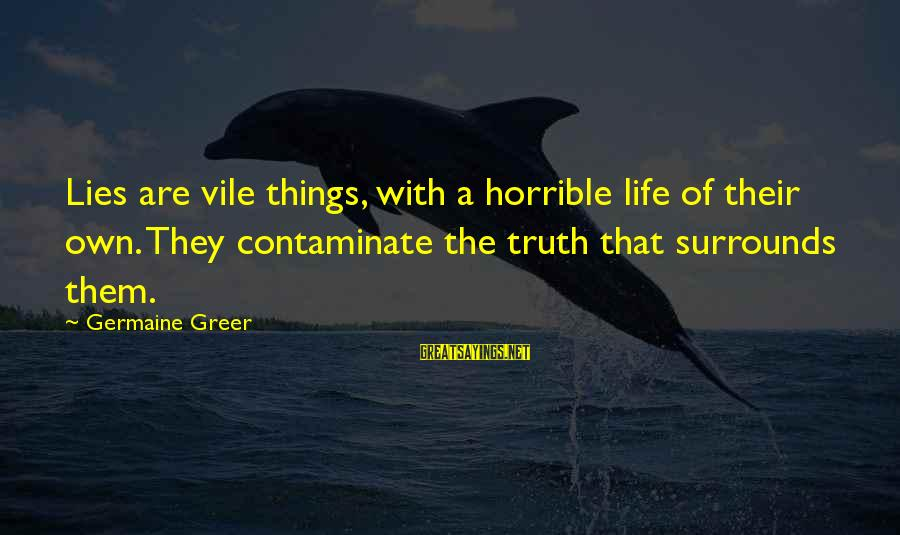 Germaine Sayings By Germaine Greer: Lies are vile things, with a horrible life of their own. They contaminate the truth