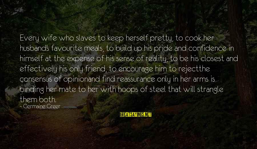Germaine Sayings By Germaine Greer: Every wife who slaves to keep herself pretty, to cook her husband's favourite meals, to