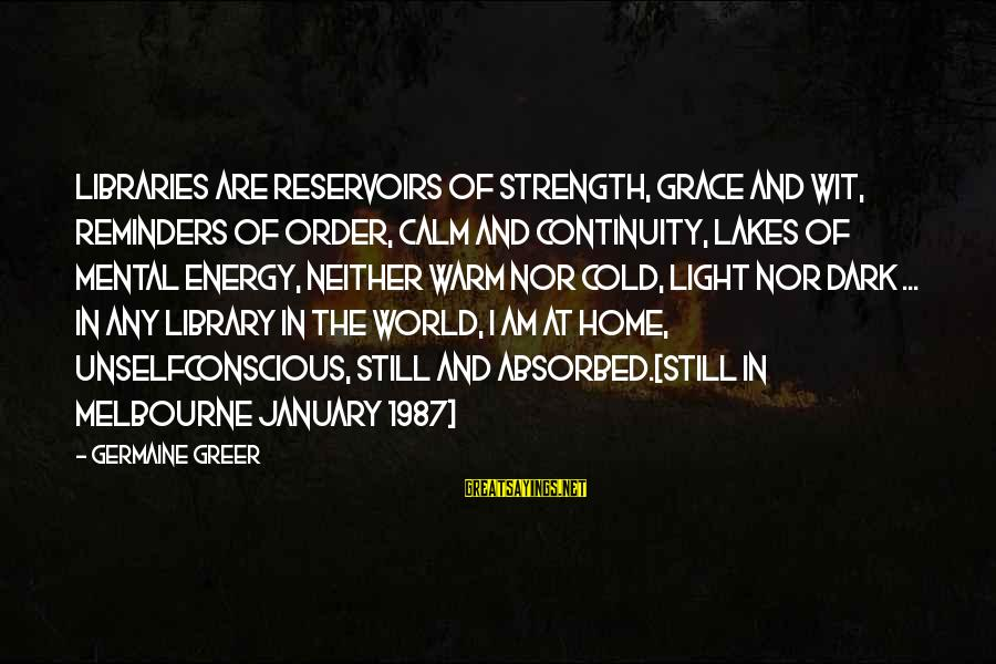 Germaine Sayings By Germaine Greer: Libraries are reservoirs of strength, grace and wit, reminders of order, calm and continuity, lakes