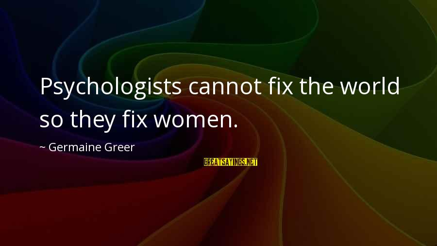 Germaine Sayings By Germaine Greer: Psychologists cannot fix the world so they fix women.