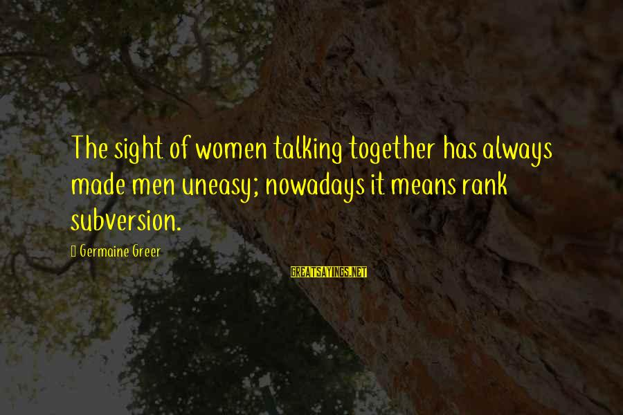 Germaine Sayings By Germaine Greer: The sight of women talking together has always made men uneasy; nowadays it means rank