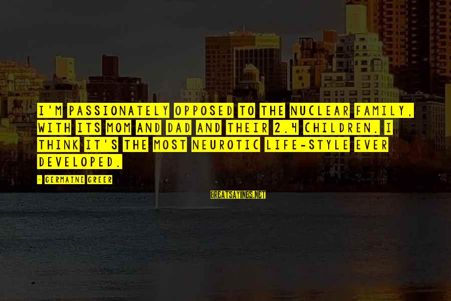 Germaine Sayings By Germaine Greer: I'm passionately opposed to the nuclear family, with its mom and dad and their 2.4