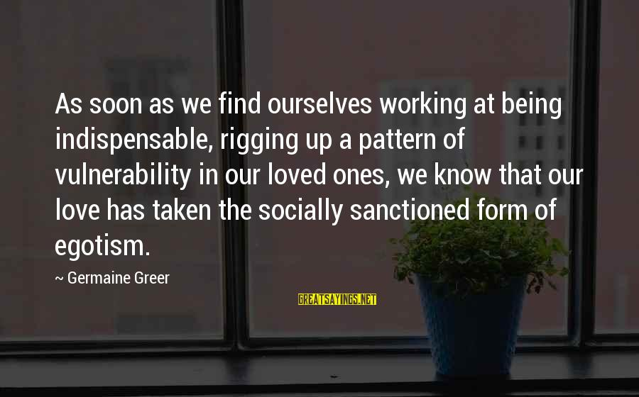 Germaine Sayings By Germaine Greer: As soon as we find ourselves working at being indispensable, rigging up a pattern of