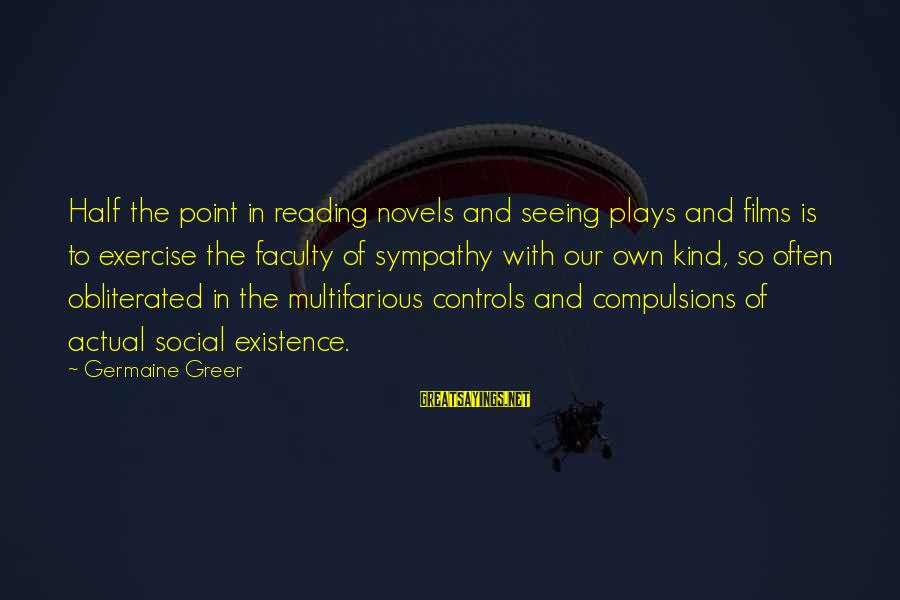 Germaine Sayings By Germaine Greer: Half the point in reading novels and seeing plays and films is to exercise the