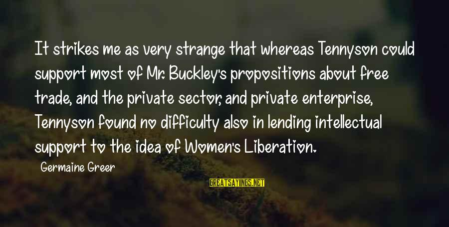 Germaine Sayings By Germaine Greer: It strikes me as very strange that whereas Tennyson could support most of Mr. Buckley's