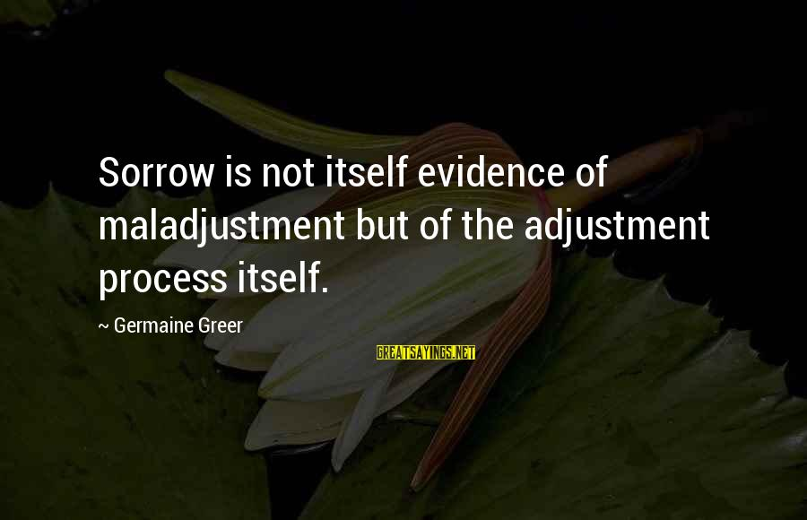 Germaine Sayings By Germaine Greer: Sorrow is not itself evidence of maladjustment but of the adjustment process itself.
