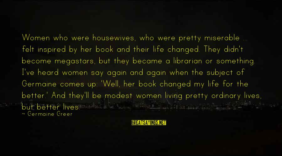 Germaine Sayings By Germaine Greer: Women who were housewives, who were pretty miserable ... felt inspired by her book and