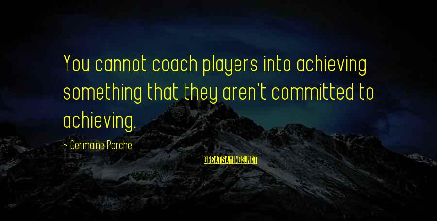 Germaine Sayings By Germaine Porche: You cannot coach players into achieving something that they aren't committed to achieving.