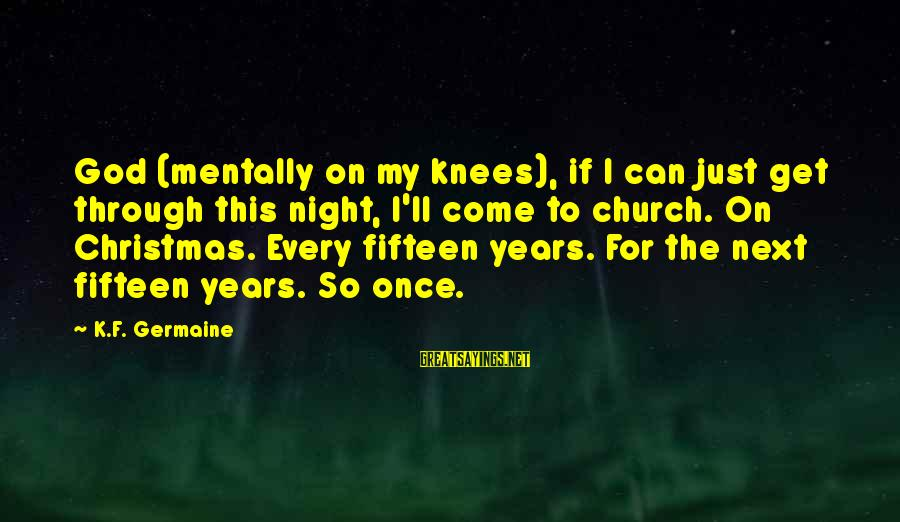 Germaine Sayings By K.F. Germaine: God (mentally on my knees), if I can just get through this night, I'll come
