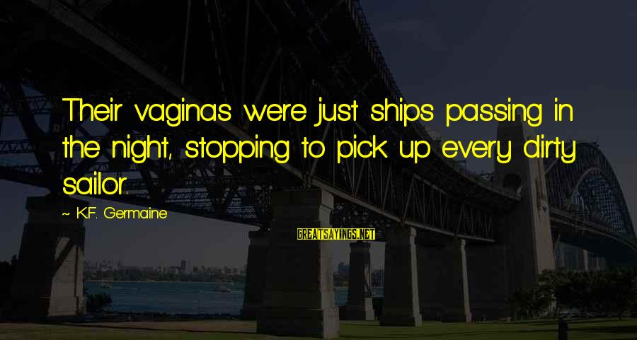 Germaine Sayings By K.F. Germaine: Their vaginas were just ships passing in the night, stopping to pick up every dirty