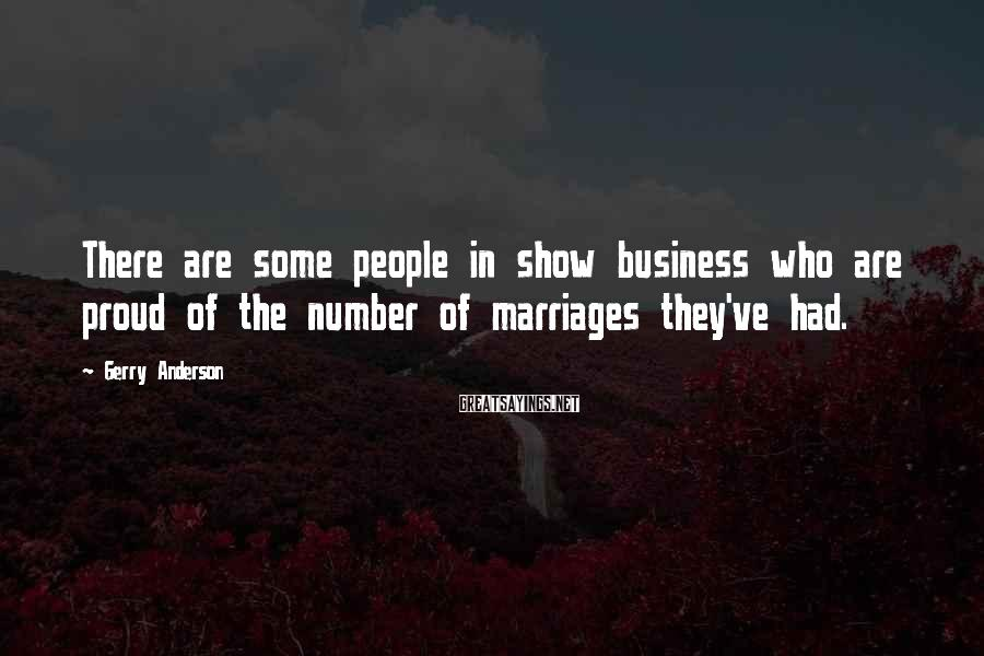 Gerry Anderson Sayings: There are some people in show business who are proud of the number of marriages