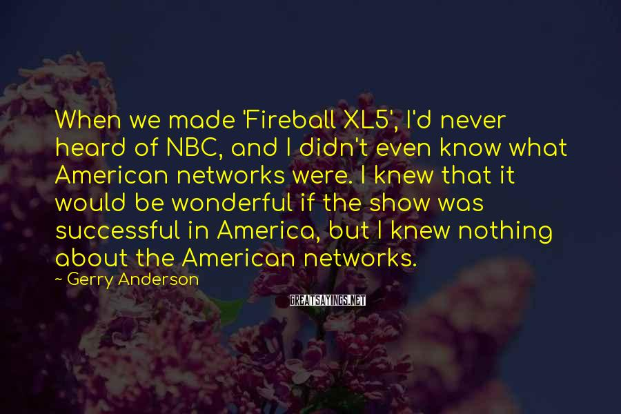 Gerry Anderson Sayings: When we made 'Fireball XL5', I'd never heard of NBC, and I didn't even know