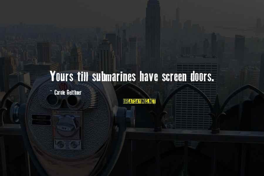 Gertrud Kapelput Sayings By Carole Geithner: Yours till submarines have screen doors.