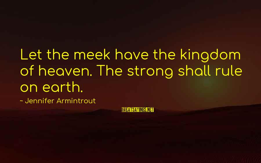 Gertrud Kapelput Sayings By Jennifer Armintrout: Let the meek have the kingdom of heaven. The strong shall rule on earth.