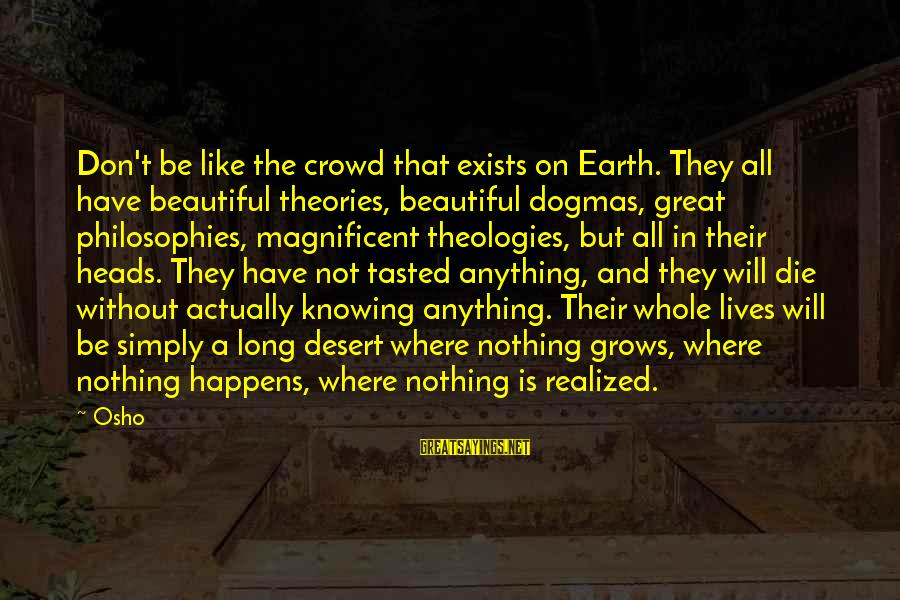 Gertrud Kapelput Sayings By Osho: Don't be like the crowd that exists on Earth. They all have beautiful theories, beautiful