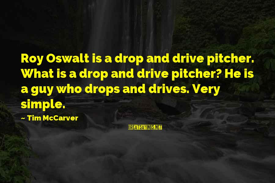 Gertrud Kapelput Sayings By Tim McCarver: Roy Oswalt is a drop and drive pitcher. What is a drop and drive pitcher?