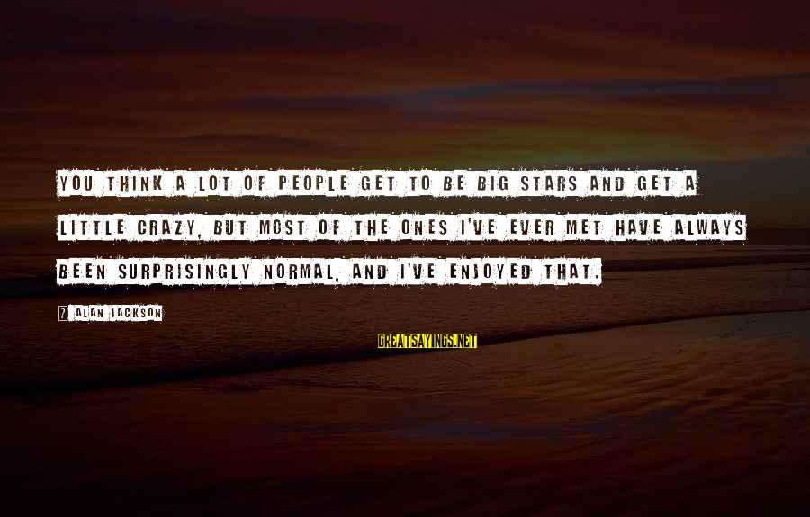 Get A Little Crazy Sayings By Alan Jackson: You think a lot of people get to be big stars and get a little