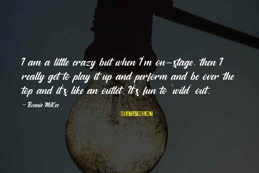 Get A Little Crazy Sayings By Bonnie McKee: I am a little crazy but when I'm on-stage, then I really get to play