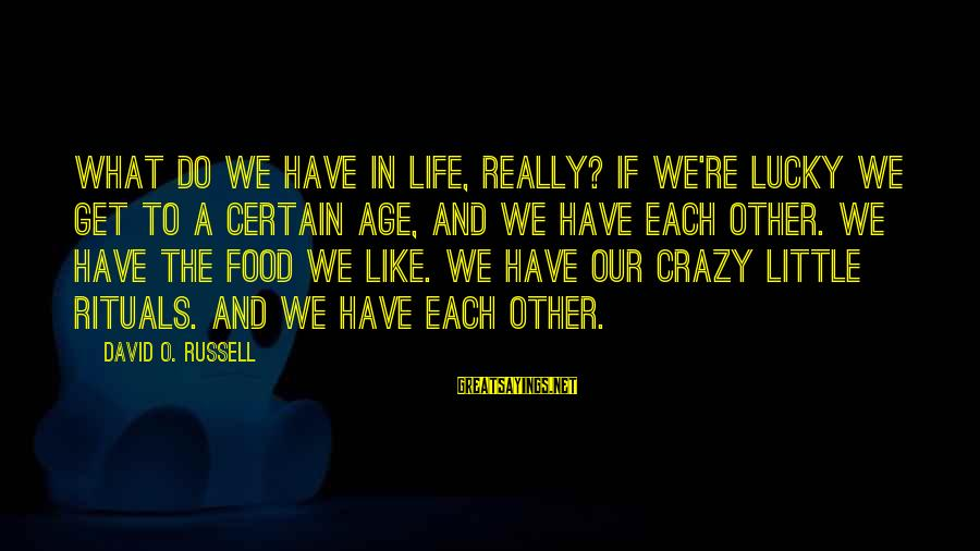Get A Little Crazy Sayings By David O. Russell: What do we have in life, really? If we're lucky we get to a certain