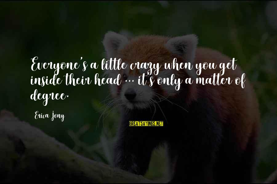 Get A Little Crazy Sayings By Erica Jong: Everyone's a little crazy when you get inside their head ... it's only a matter