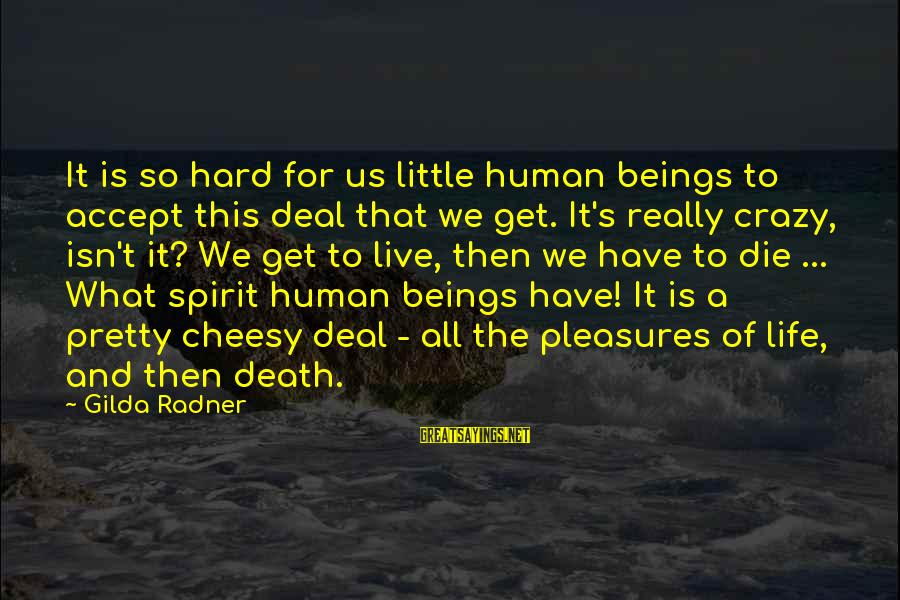 Get A Little Crazy Sayings By Gilda Radner: It is so hard for us little human beings to accept this deal that we