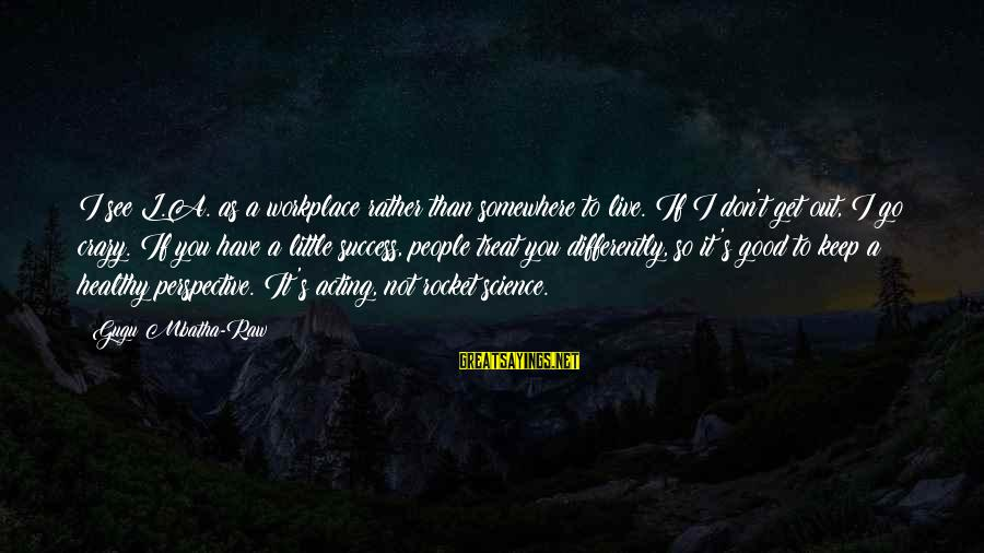 Get A Little Crazy Sayings By Gugu Mbatha-Raw: I see L.A. as a workplace rather than somewhere to live. If I don't get