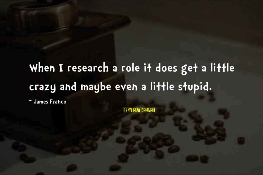 Get A Little Crazy Sayings By James Franco: When I research a role it does get a little crazy and maybe even a