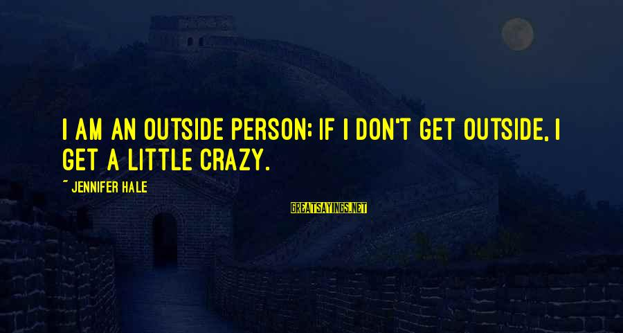 Get A Little Crazy Sayings By Jennifer Hale: I am an outside person; if I don't get outside, I get a little crazy.
