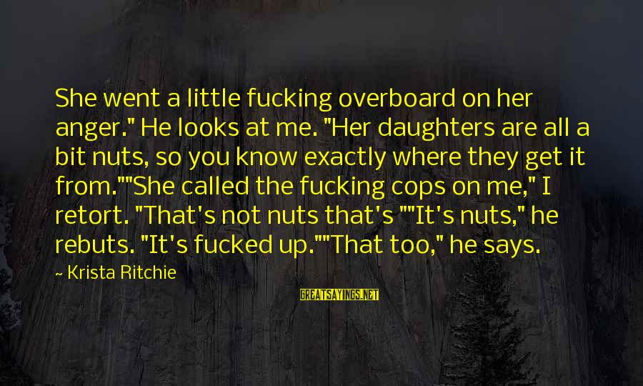 """Get A Little Crazy Sayings By Krista Ritchie: She went a little fucking overboard on her anger."""" He looks at me. """"Her daughters"""
