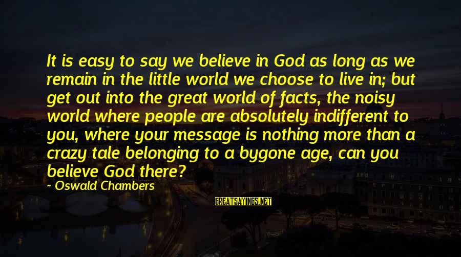 Get A Little Crazy Sayings By Oswald Chambers: It is easy to say we believe in God as long as we remain in