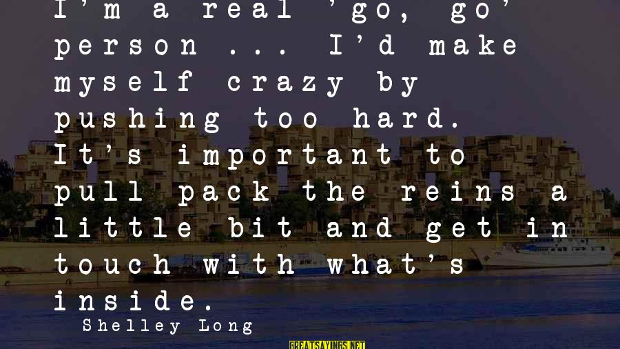 Get A Little Crazy Sayings By Shelley Long: I'm a real 'go, go' person ... I'd make myself crazy by pushing too hard.