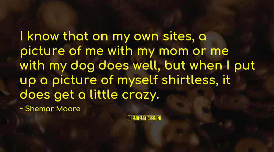 Get A Little Crazy Sayings By Shemar Moore: I know that on my own sites, a picture of me with my mom or